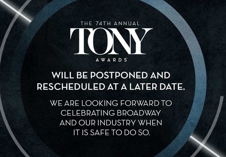 The 74th Annual Tony Awards will be postponed and rescheduled at a later date. We are looking forward to celebrating Broadway and our industry when it is safe to do so.